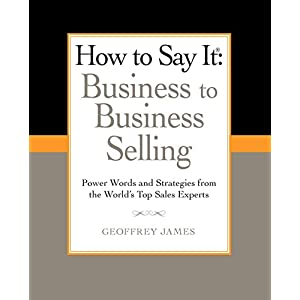 How to Say It: Business to Business Selling: Power Words and Strategies from the World's Top Sales Experts (How to Say It… (Paperback))