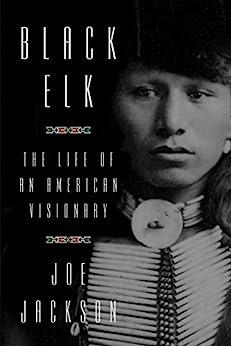 Black Elk: The Life of an American Visionary by [Jackson, Joe]