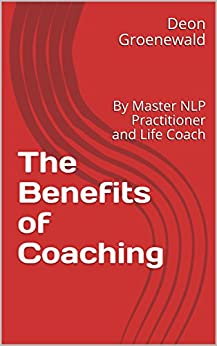 The Benefits of Coaching: By Master NLP Practitioner and Life Coach by [Groenewald, Deon]