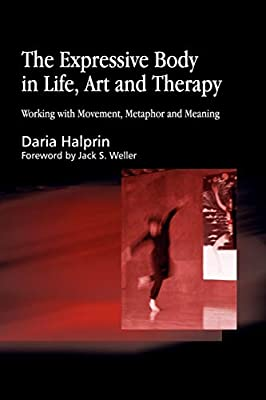 The Expressive Body In Life Art And Therapy Working With Movement Metaphor And Meaning Halprin Daria Amazon Sg Books