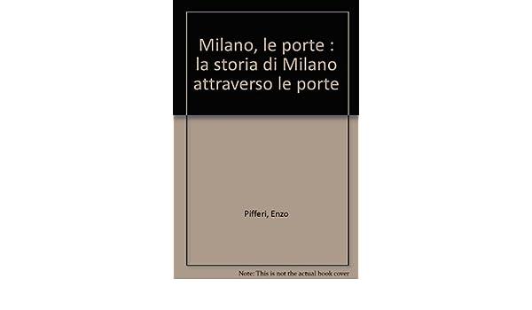 Milano, le porte : la storia di Milano attraverso le porte: Enzo ...