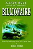 img - for Cyrus Bull Tells How to Become a BILLIONAIRE: Money, love and revenge stirred with a barbed spoon by Richard Crissman (2004-06-03) book / textbook / text book