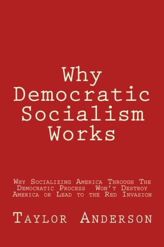 Why Democratic Socialism Works: Why Socializing America Through the Democratic Process Won't Destroy America or Lead to the Dreaded Red Invasion (Gag Book)