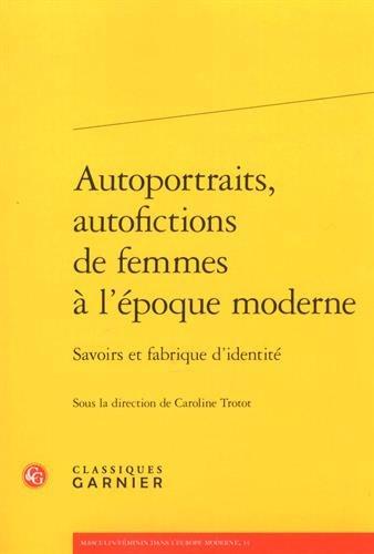 Autoportraits, Autofictions de Femmes a l'Epoque Moderne: Savoirs Et Fabrique d'Identite