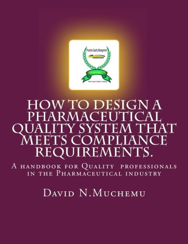 How to design a Pharmaceutical Quality system that meets Compliance requirements.: A handbook for professionals in the Pharmaceutical industry (Volume 1)