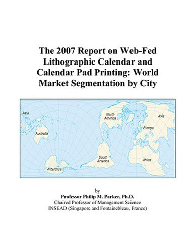 The 2007 Report on Web-Fed Lithographic Calendar and Calendar Pad Printing: World Market Segmentation by City