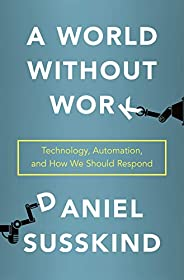 A World Without Work: Technology, Automation, and How We Should Respond (English Edition)