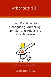 Arbortext 101: Best Practices for Configuring, Authoring, Styling, and Publishing with Arbortext (Arbortext Monster Garage) (Volume 1)