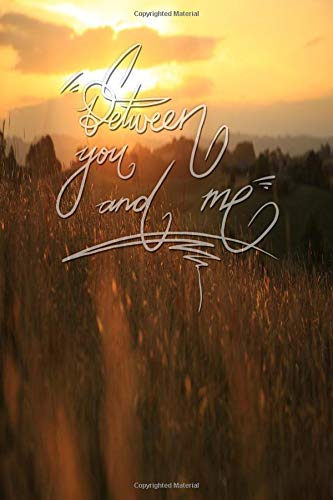 Between you and me: 6x9 Inch Lined A beautiful Journal/Notebook for lovers and best friends - Sunset, Golden hour, Garden, Orange, Sky, Nature, Calligraphy Art with Photography