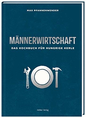 Männerwirtschaft: Das Kochbuch für hungrige Kerle