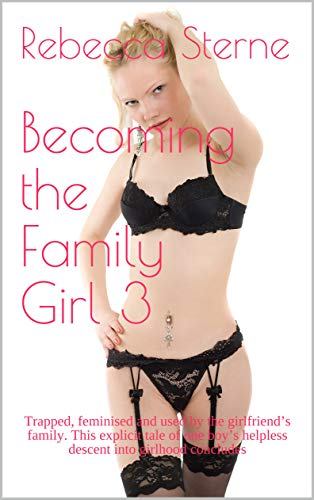 Becoming the Family Girl 3: Trapped, feminised and used by the girlfriend's family. This explicit tale of one boy's helpless descent into girlhood concludes (Sissyboy Panties)
