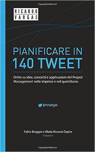Pianificare in 140 Tweet: Dritte su idee, concetti e applicazioni del Project Management nelle imprese e nel quotidiano