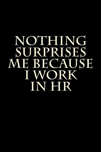 Nothing Surprises Me Because I Work in HR: Blank Lined Journal 6x9 - Funny Adult Gag Gift for Coworker
