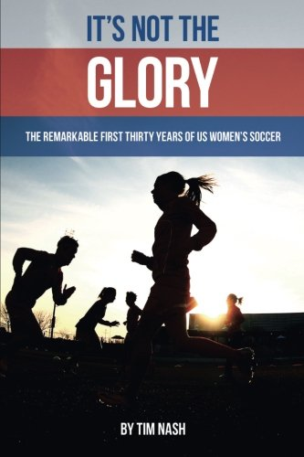 It's Not the Glory: The Remarkable First Thirty Years of US Women's Soccer