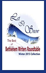 Let It Snow: The Best of Bethlehem Writers Roundtable, Winter 2015 Collection (Volume 1)