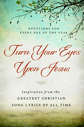 Turn Your Eyes Upon Jesus: Inspiration from the Greatest Christian Song Lyrics of All Time