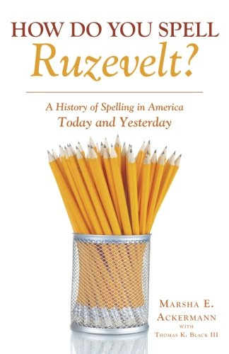 How Do You Spell Ruzevelt?: A History of Spelling in America Today and Yesterday