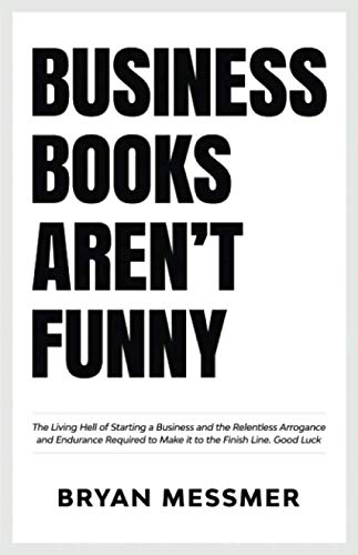 (Business Books Aren't Funny: The Living Hell of Starting a Business and the Relentless Arrogance and Endurance Required to Make it to the Finish Line. Good Luck.)