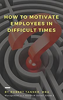 How to Motivate Employees in Difficult Times (Management is a Journey® Book 2) by [Tanner, Robert]