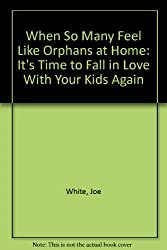 When So Many Feel Like Orphans at Home: It's Time to Fall in Love With Your Kids Again