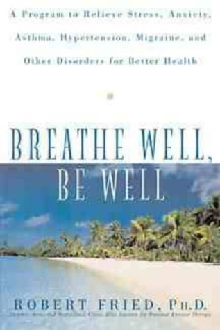 Breathe Well, Be Well: A Program to Relieve Stress, Anxiety, Asthma, Hypertension, Migraine, and Other Disorders for Better Health by Fried, Robert L. (1999) Paperback