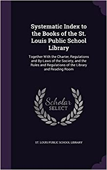 Book Systematic Index to the Books of the St. Louis Public School Library: Together With the Charter, Regulations and By-Laws of the Society, and the Rules and Regulations of the Library and Reading Room