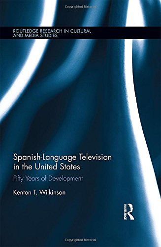 Spanish-Language Television in the United States: Fifty Years of Development (Routledge Research in Cultural and Media Studies) by Routledge