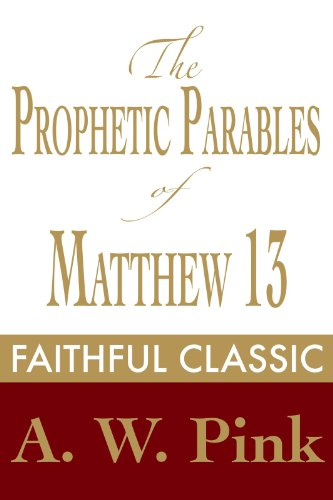 (The Prophetic Parables of Matthew 13 (Arthur Pink Collection Book 43))