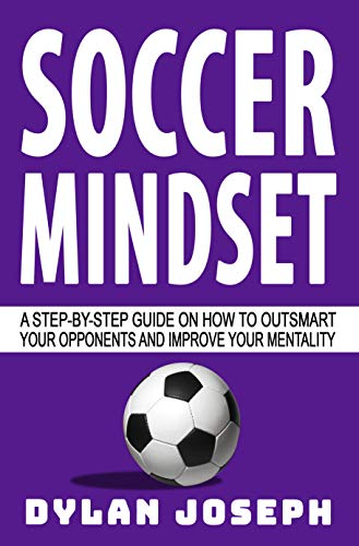 Soccer Mindset: A Step-by-Step Guide on How to Outsmart Your Opponents and Improve Your Mentality (Understand Soccer Book 8)