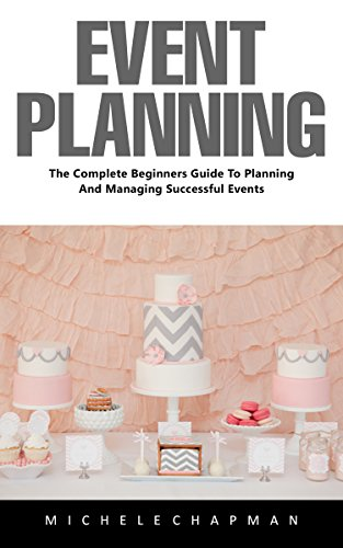 Event Planning: The Complete Beginners Guide To Planning And Managing Successful Events