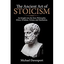 The Ancient Art of Stoicism: An Insight into the Stoic Philosophy, Ethics, Wisdom, Virtues, and Meditation.