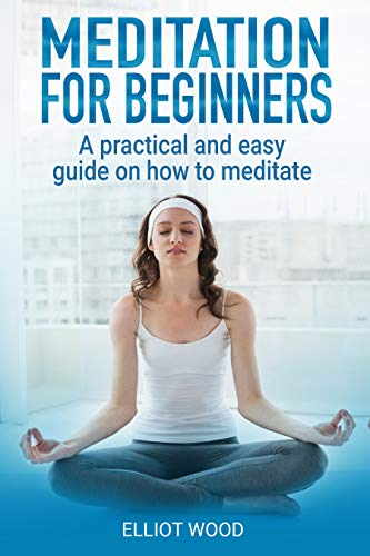 Meditation for beginners - A practical and easy guide on How to meditate: Focus meditation techniques