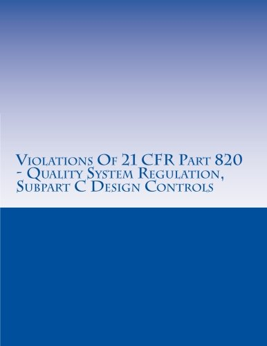 Violations Of 21 CFR Part 820 - Quality System Regulation, Subpart C Design Controls: Warning Letters Issued by U.S. Food and Drug Administration (FDA Warning Letters Analysis) (Volume 9)