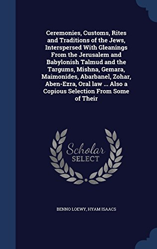 Ceremonies, Customs, Rites and Traditions of the Jews, Interspersed with Gleanings from the Jerusalem and Babylonish Talmud and the Targums, Mishna, ... Also a Copious Selection from Some of Their