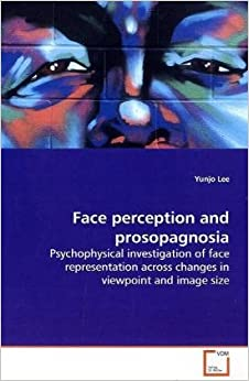 Book Face perception and prosopagnosia: Psychophysical investigation of face representation across changes in viewpoint and image size
