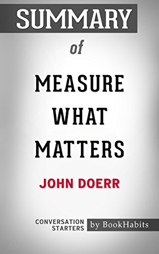 Summary of Measure What Matters: How Google, Bono, and the Gates Foundation Rock the World with OKRs: Conversation Starters