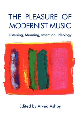 The Pleasure Of Modernist Music: Listening, Meaning, Intention, Ideology (Eastman Studies In Music)