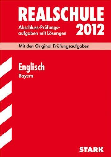 Abschluss-Prüfungsaufgaben Realschule Bayern. Mit Lösungen: Englisch 2012; Mit den Original-Prüfungsaufgaben Jahrgänge 2005-2011 mit Lösungen.