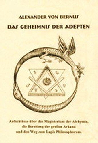 Das Geheimnis der Adepten: Aufschlüsse über das Magisterium der Alchymie, die Bereitung der großen Arkana und den Weg zum Lapis Philosophorum