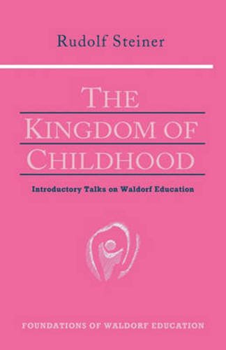 The Kingdom of Childhood : Introductory Talks on Waldorf Education