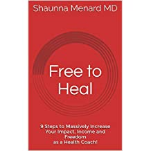 Free to Heal: 9 Steps to Massively Increase Your Impact, Income and Freedom as a Health Coach!