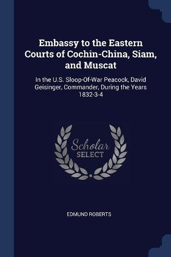 Embassy to the Eastern Courts of Cochin-China, Siam, and Muscat: In the U.S. Sloop-Of-War Peacock, David Geisinger, Commander, During the Years 1832-3-4 ebook