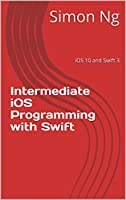 Intermediate iOS Programming with Swift: iOS 10 and Swift 3 Front Cover