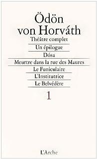 Théâtre complet, tome 1. Le funiculaire - L'Institutrice - Le Belvédère par Ödön von Horváth