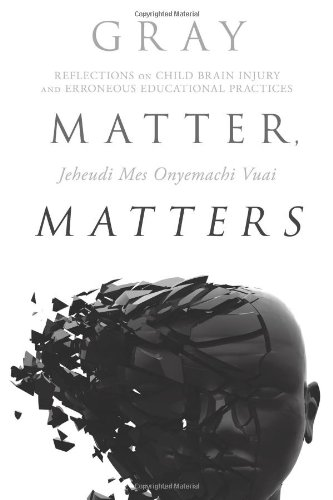 Download Gray Matter, Matters: Reflections on Child Brain Injury and Erroneous Educational Practices pdf epub