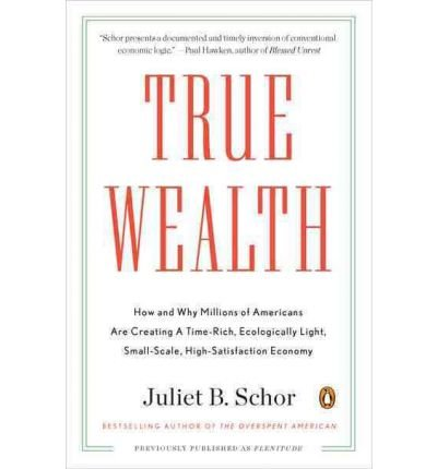 Download True Wealth: How and Why Millions of Americans Are Creating a Time-Rich, Ecologically Light, Small-Scale, High-Satisfaction Economy (Paperback) - Common PDF