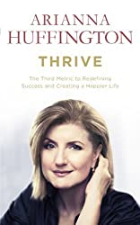 Thrive: The Third Metric to Redefining Success and Creating a Happier Life by Arianna Huffington (2014-03-25)