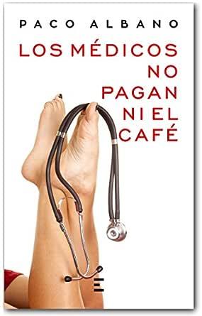 LOS MÉDICOS NO PAGAN NI EL CAFÉ eBook: ALBANO, PACO, EXITBooks ...