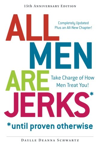 All Men Are Jerks - Until Proven Otherwise, 15th Anniversary Edition: Take Charge of How Men Treat - Dating Jerks