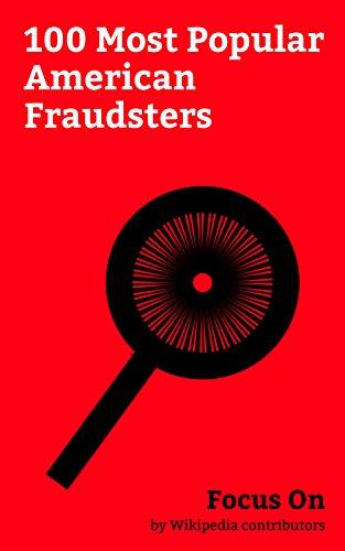 Focus On: 100 Most Popular American Fraudsters: Bernard Madoff, Frank Abagnale, Jordan Belfort, Chael Sonnen, Ryan Leaf, David Duke, Jim Bakker, William ... sex Scandal, Peter Popoff, etc.